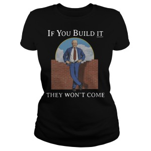 Trump If You Build It They Wont Come Ladies Shirt