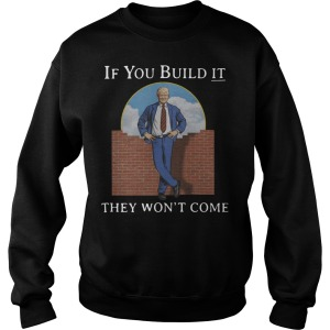 Trump If You Build It They Wont Come Sweater